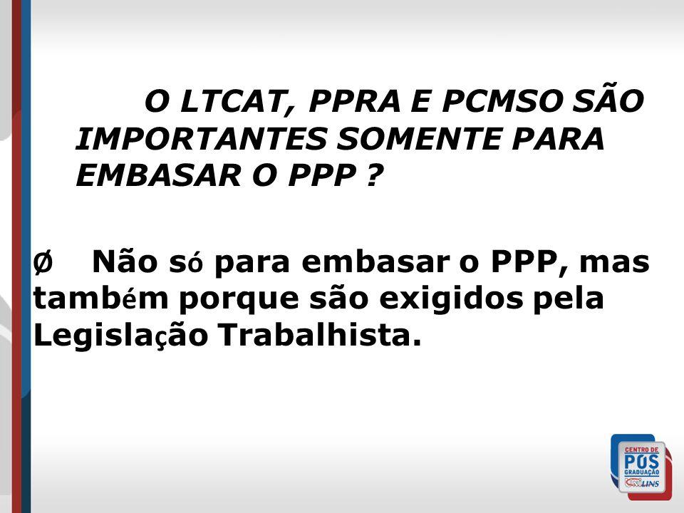 O LTCAT, PPRA E PCMSO SÃO IMPORTANTES SOMENTE PARA EMBASAR O PPP