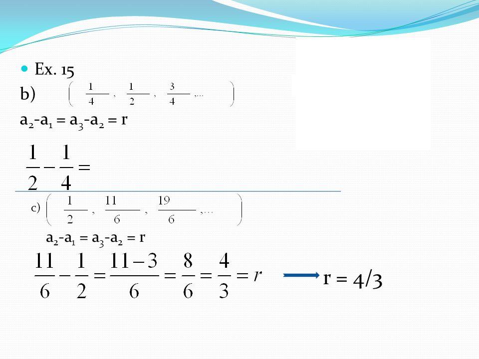 Ex. 15 b) a2-a1 = a3-a2 = r A razão é c) a2-a1 = a3-a2 = r r = 4/3