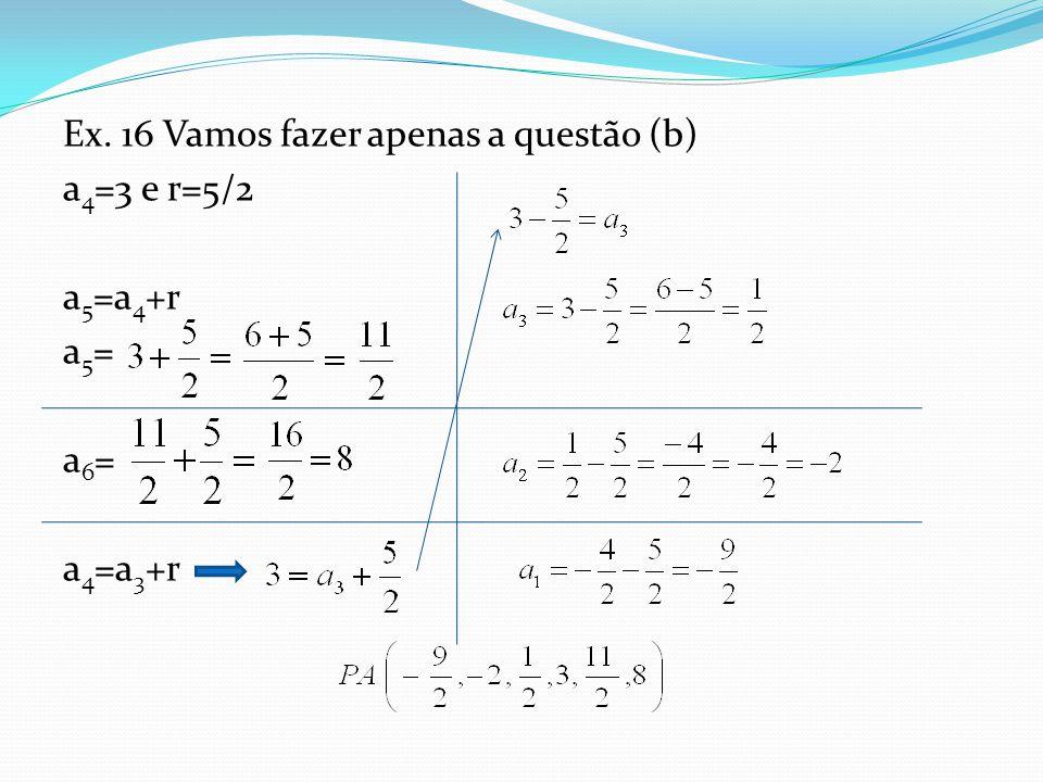 Ex. 16 Vamos fazer apenas a questão (b) a4=3 e r=5/2 a5=a4+r a5= a6= a4=a3+r