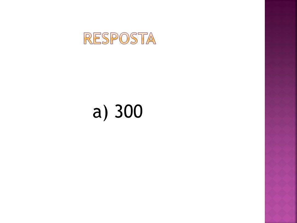 resposta a) 300
