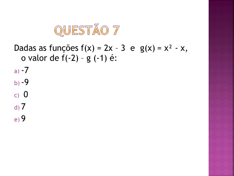QUESTÃO 7 Dadas as funções f(x) = 2x – 3 e g(x) = x² - x, o valor de f(-2) – g (-1) é: -7 -9 7 9