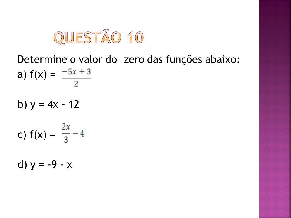 QUESTÃO 10 Determine o valor do zero das funções abaixo: a) f(x) = b) y = 4x - 12 c) f(x) = d) y = -9 - x