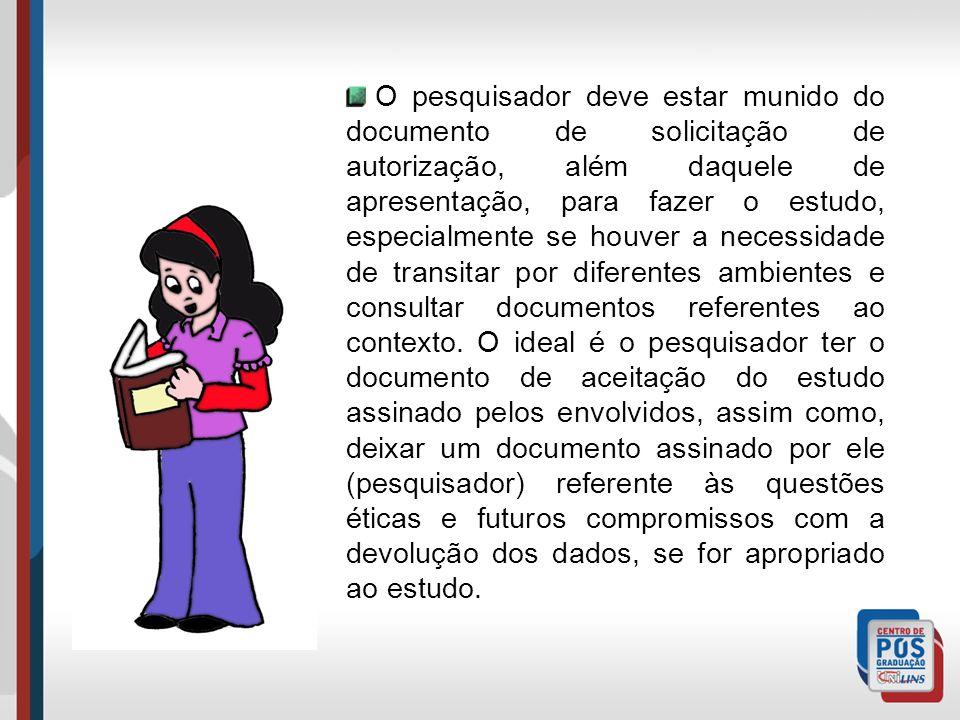 O pesquisador deve estar munido do documento de solicitação de autorização, além daquele de apresentação, para fazer o estudo, especialmente se houver a necessidade de transitar por diferentes ambientes e consultar documentos referentes ao contexto.