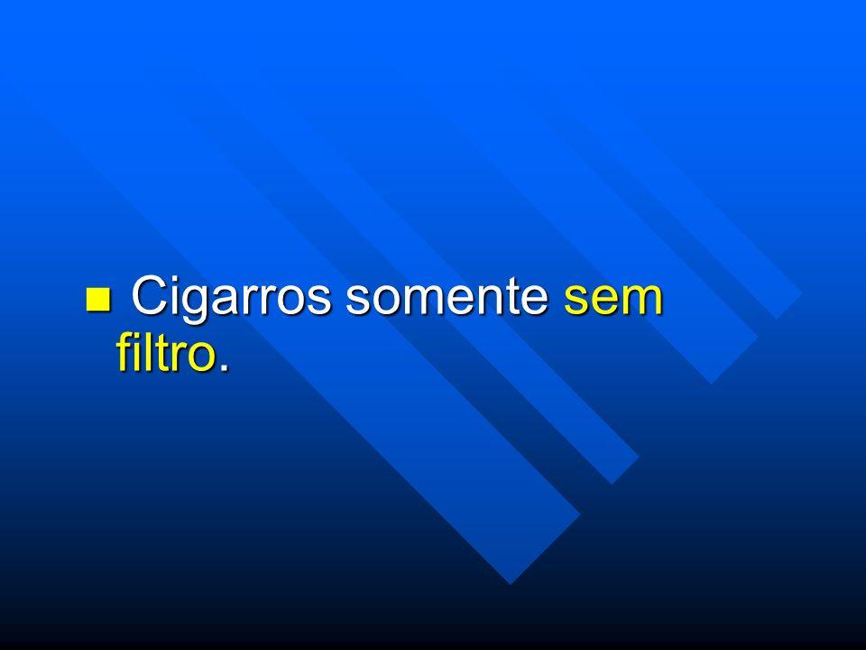 Cigarros somente sem filtro.