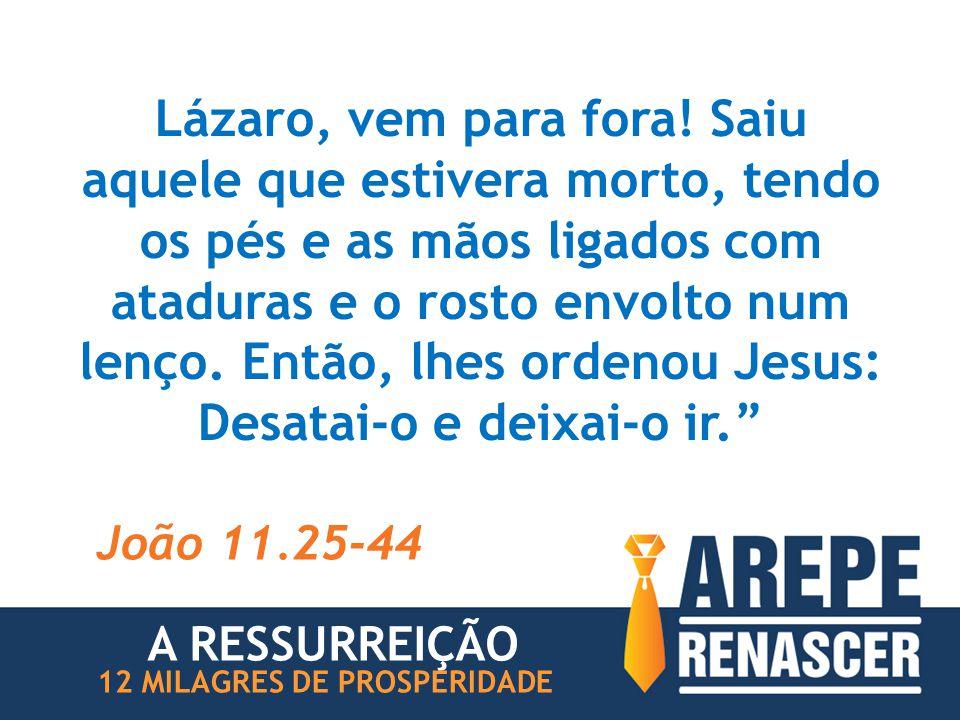 Lázaro, vem para fora! Saiu aquele que estivera morto, tendo os pés e as mãos ligados com ataduras e o rosto envolto num lenço. Então, lhes ordenou Jesus: Desatai-o e deixai-o ir.