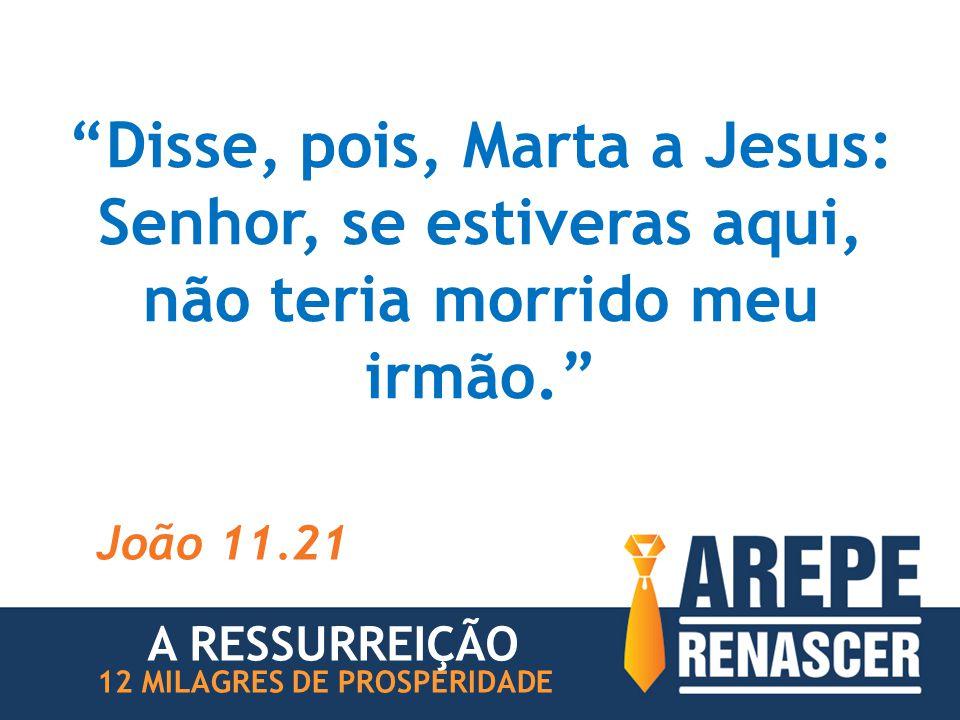 Disse, pois, Marta a Jesus: Senhor, se estiveras aqui, não teria morrido meu irmão.