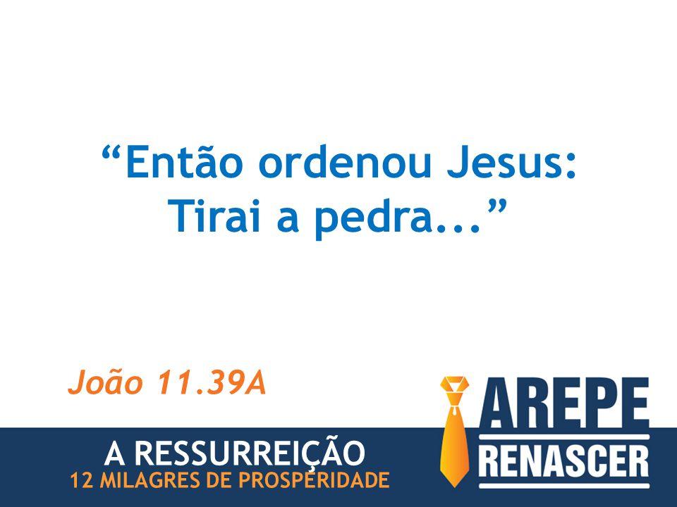 Então ordenou Jesus: Tirai a pedra...
