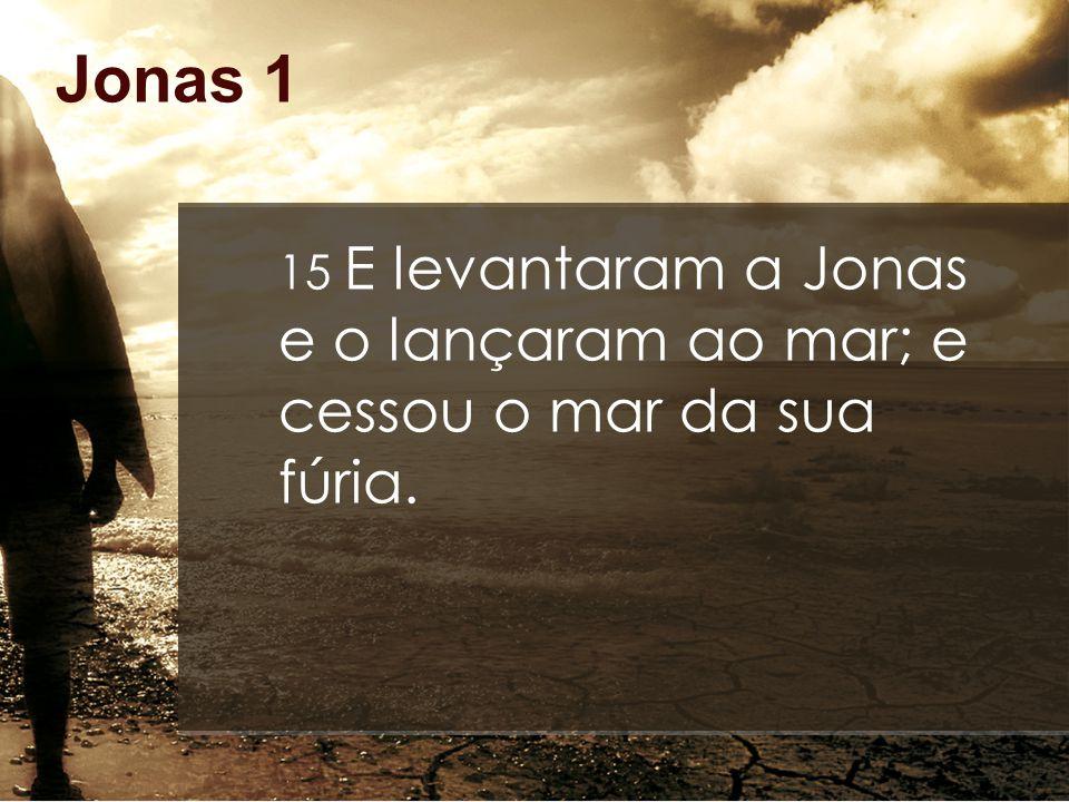 Jonas 1 15 E levantaram a Jonas e o lançaram ao mar; e cessou o mar da sua fúria.