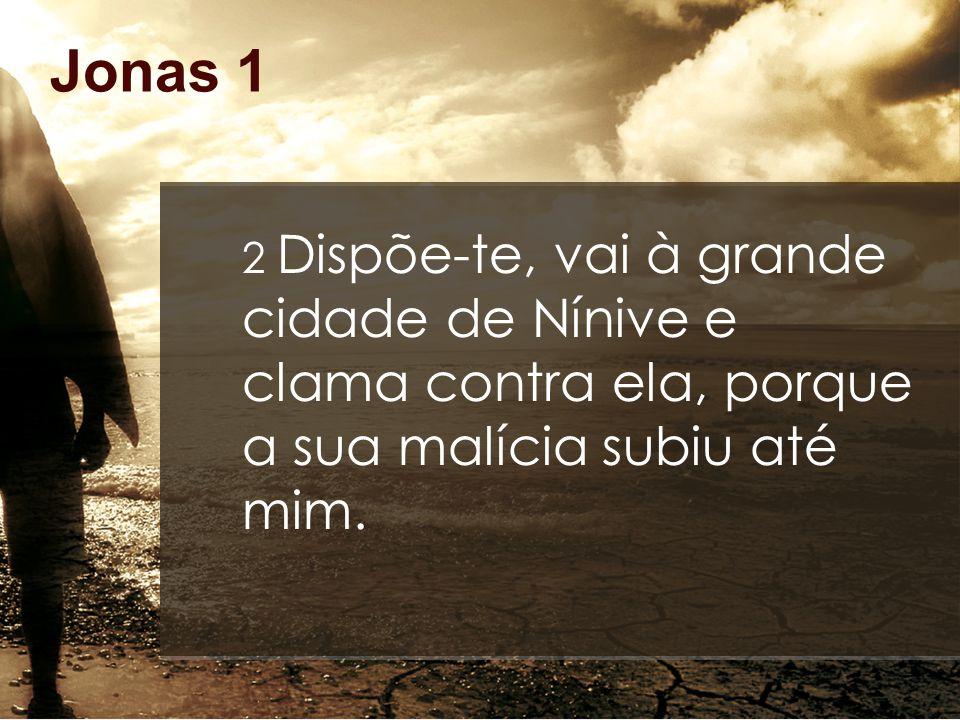 Jonas 1 2 Dispõe-te, vai à grande cidade de Nínive e clama contra ela, porque a sua malícia subiu até mim.