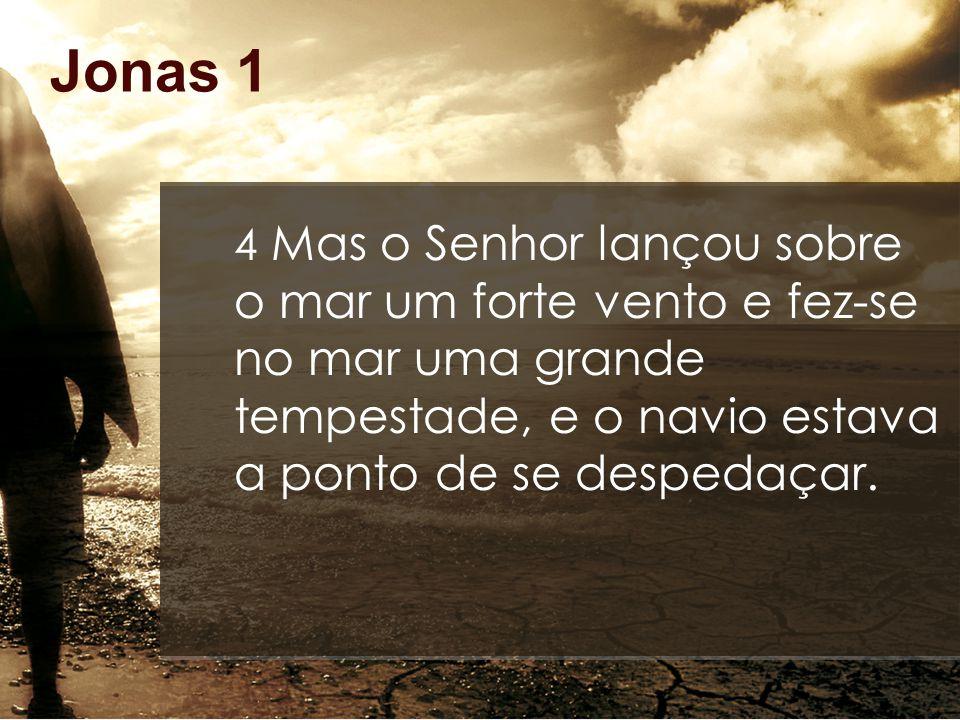 Jonas 1 4 Mas o Senhor lançou sobre o mar um forte vento e fez-se no mar uma grande tempestade, e o navio estava a ponto de se despedaçar.