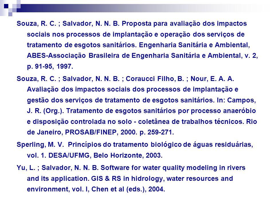 Souza, R. C. ; Salvador, N. N. B. Proposta para avaliação dos impactos sociais nos processos de implantação e operação dos serviços de tratamento de esgotos sanitários. Engenharia Sanitária e Ambiental, ABES-Associação Brasileira de Engenharia Sanitária e Ambiental, v. 2, p. 91-95, 1997.