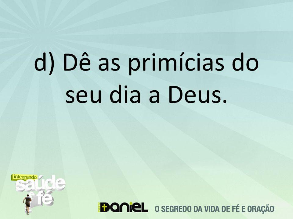 d) Dê as primícias do seu dia a Deus.