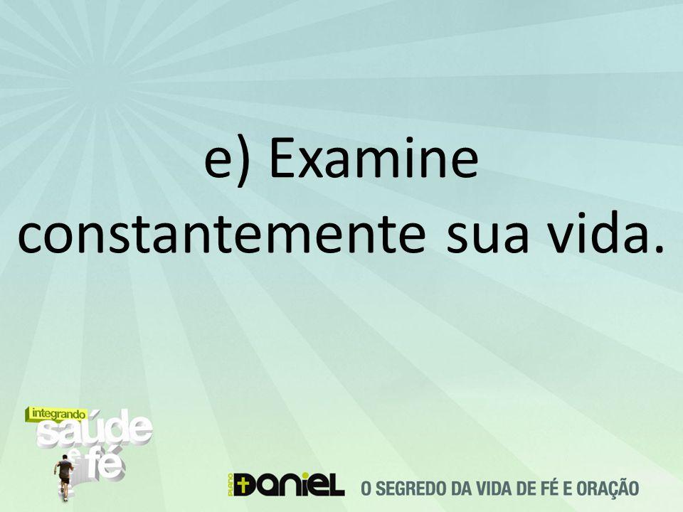 e) Examine constantemente sua vida.