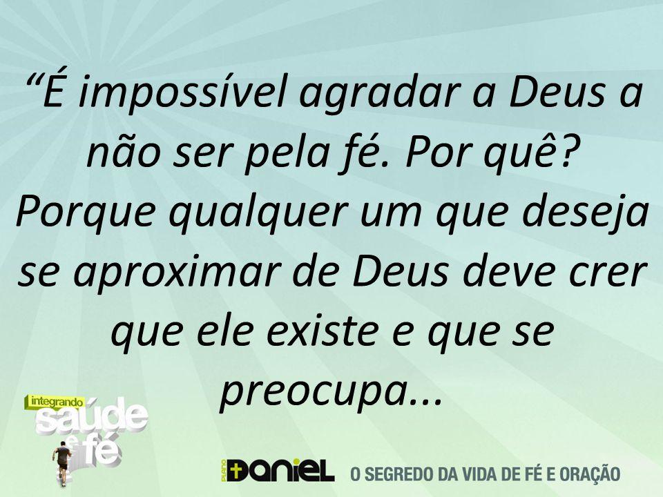 É impossível agradar a Deus a não ser pela fé. Por quê