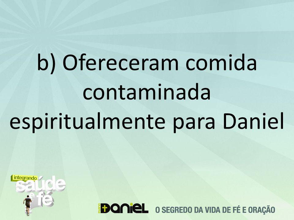 b) Ofereceram comida contaminada espiritualmente para Daniel