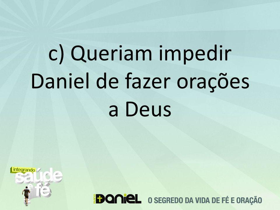 c) Queriam impedir Daniel de fazer orações a Deus