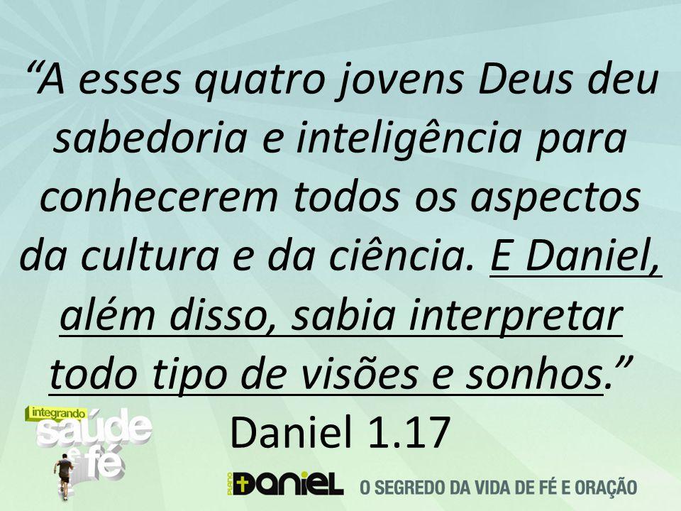 A esses quatro jovens Deus deu sabedoria e inteligência para conhecerem todos os aspectos da cultura e da ciência.