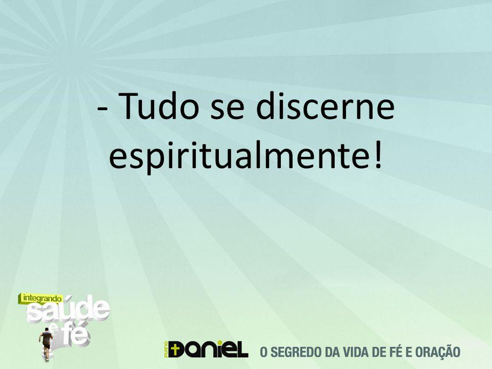 - Tudo se discerne espiritualmente!