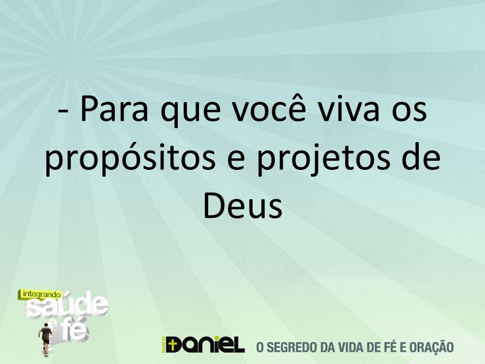 - Para que você viva os propósitos e projetos de Deus