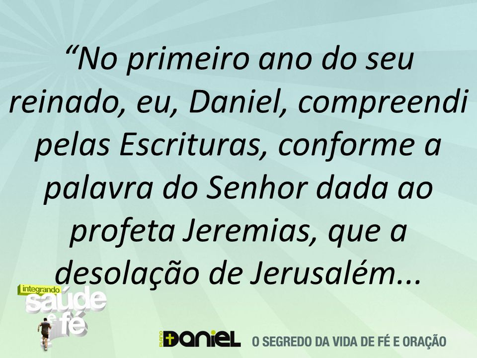 No primeiro ano do seu reinado, eu, Daniel, compreendi pelas Escrituras, conforme a palavra do Senhor dada ao profeta Jeremias, que a desolação de Jerusalém...