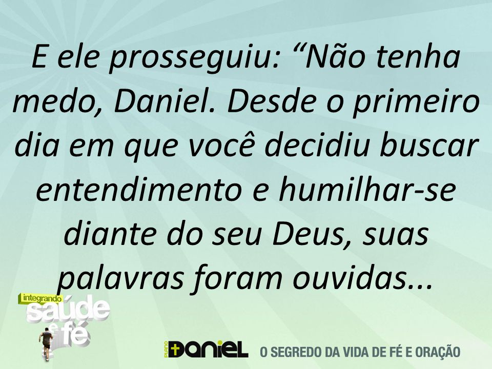 E ele prosseguiu: Não tenha medo, Daniel