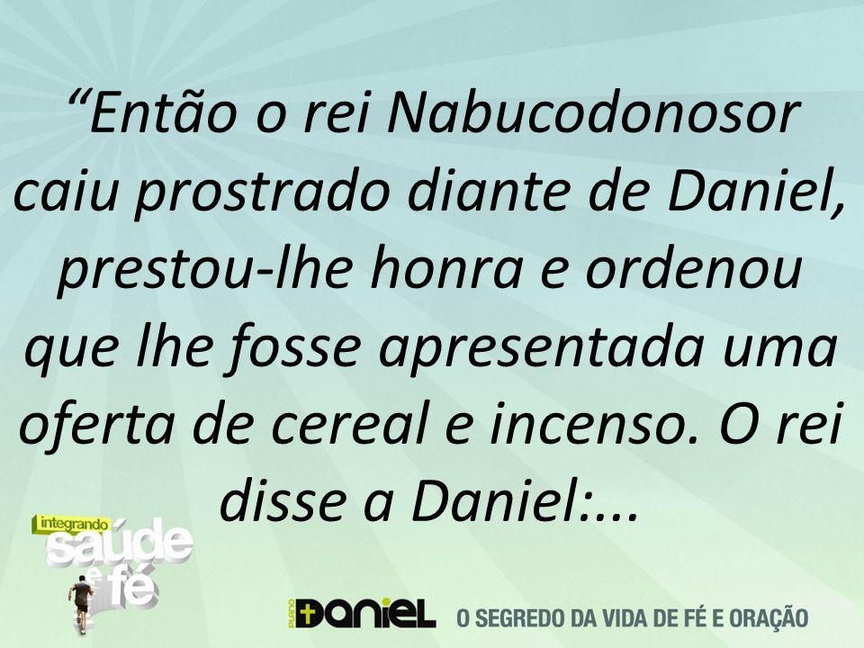 Então o rei Nabucodonosor caiu prostrado diante de Daniel, prestou-lhe honra e ordenou que lhe fosse apresentada uma oferta de cereal e incenso.