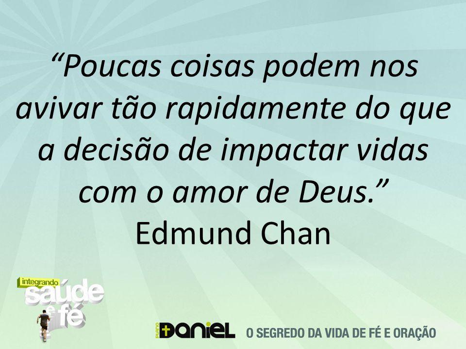 Poucas coisas podem nos avivar tão rapidamente do que a decisão de impactar vidas com o amor de Deus. Edmund Chan
