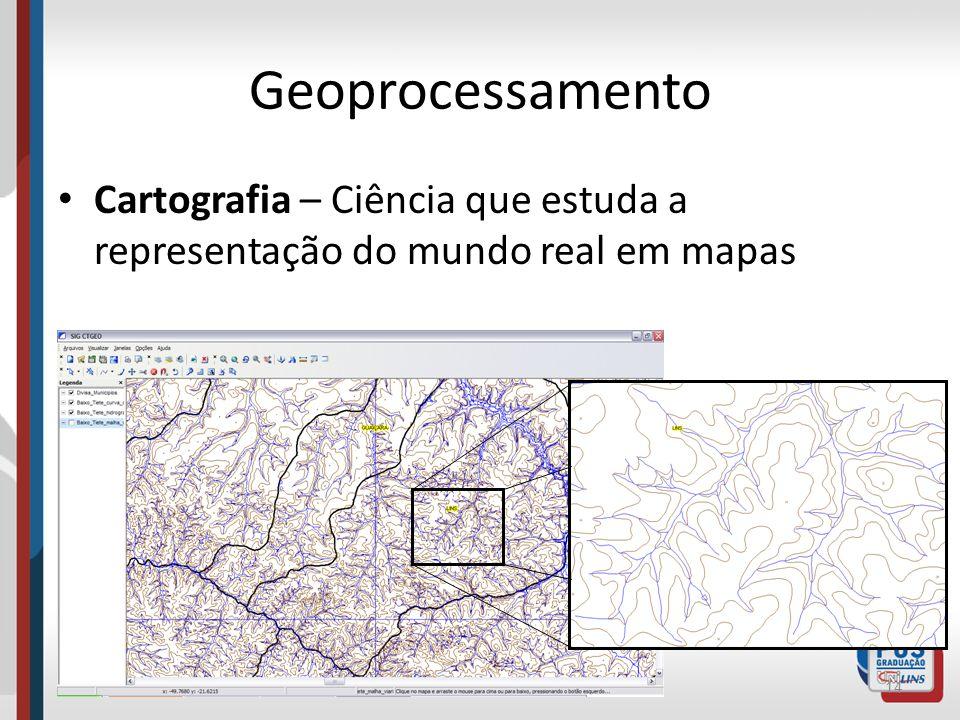 Geoprocessamento Cartografia – Ciência que estuda a representação do mundo real em mapas