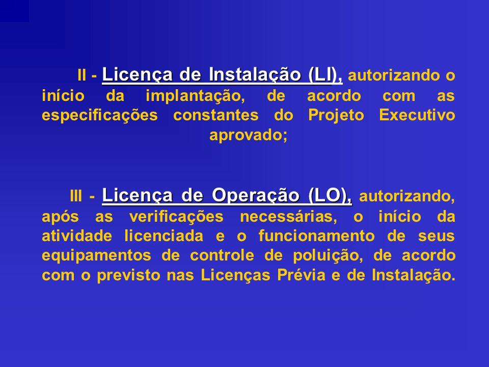 II - Licença de Instalação (LI), autorizando o início da implantação, de acordo com as especificações constantes do Projeto Executivo aprovado; III - Licença de Operação (LO), autorizando, após as verificações necessárias, o início da atividade licenciada e o funcionamento de seus equipamentos de controle de poluição, de acordo com o previsto nas Licenças Prévia e de Instalação.