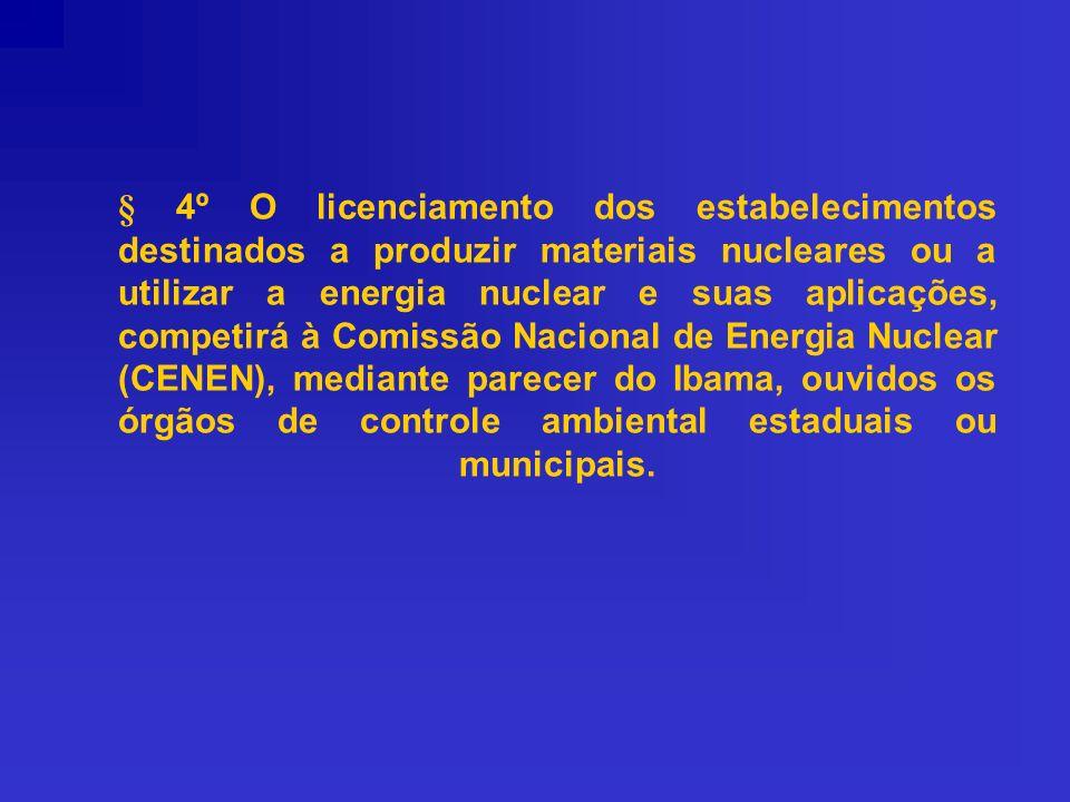 § 4º O licenciamento dos estabelecimentos destinados a produzir materiais nucleares ou a utilizar a energia nuclear e suas aplicações, competirá à Comissão Nacional de Energia Nuclear (CENEN), mediante parecer do Ibama, ouvidos os órgãos de controle ambiental estaduais ou municipais.