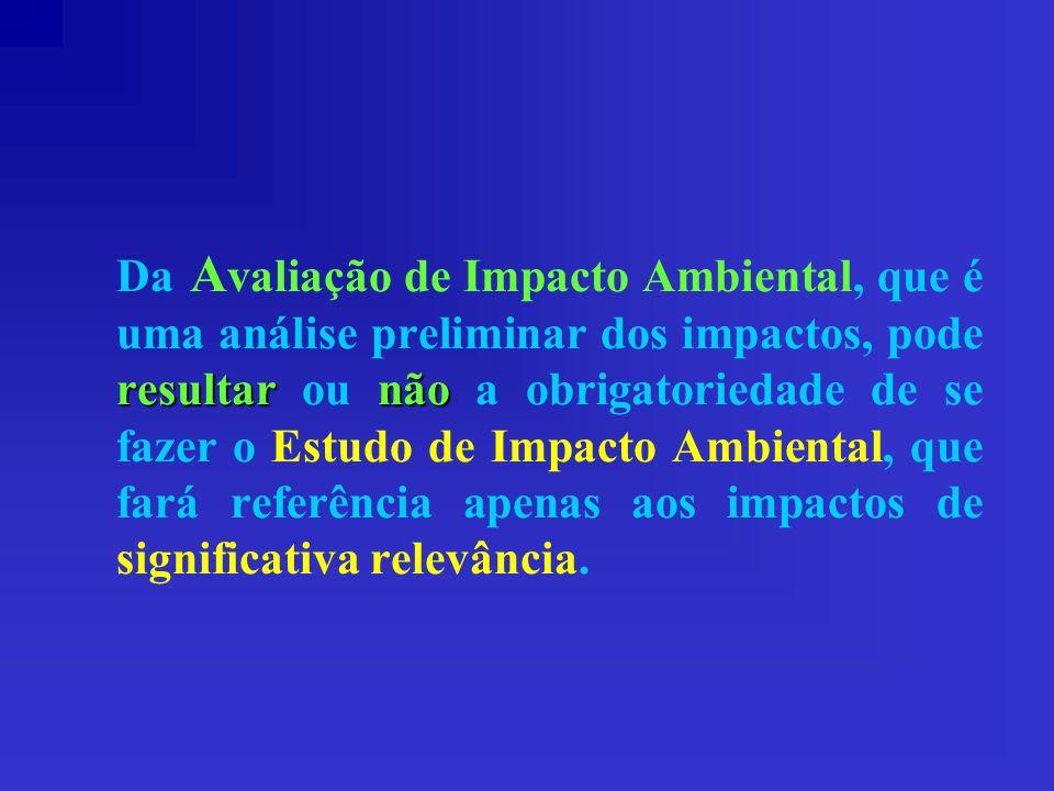 Da Avaliação de Impacto Ambiental, que é uma análise preliminar dos impactos, pode resultar ou não a obrigatoriedade de se fazer o Estudo de Impacto Ambiental, que fará referência apenas aos impactos de significativa relevância.