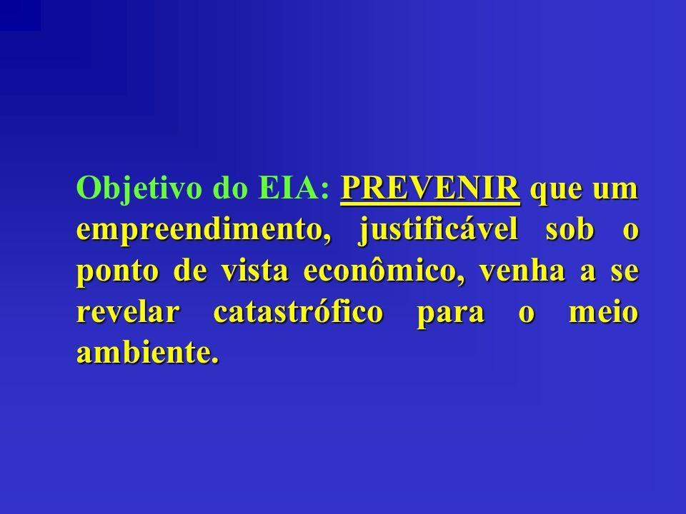Objetivo do EIA: PREVENIR que um empreendimento, justificável sob o ponto de vista econômico, venha a se revelar catastrófico para o meio ambiente.