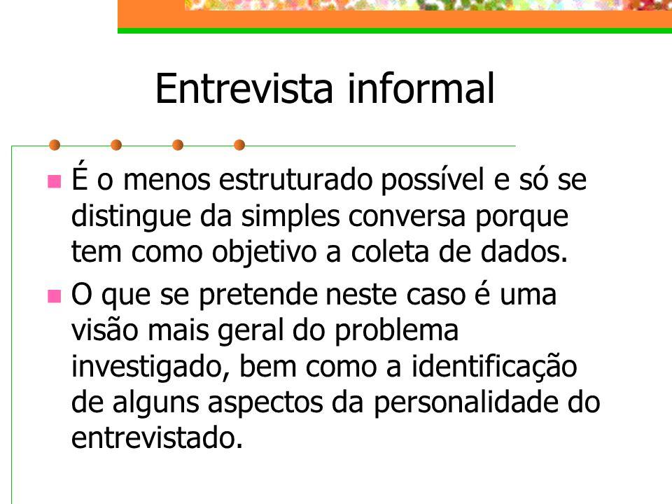 Entrevista informal É o menos estruturado possível e só se distingue da simples conversa porque tem como objetivo a coleta de dados.