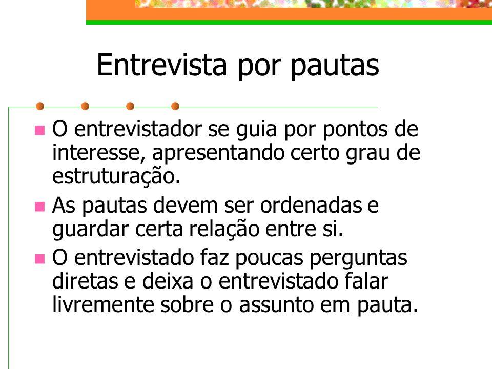Entrevista por pautas O entrevistador se guia por pontos de interesse, apresentando certo grau de estruturação.