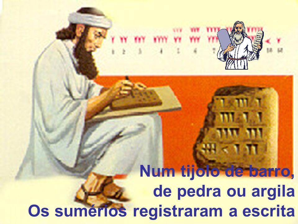 Num tijolo de barro, de pedra ou argila Os sumérios registraram a escrita