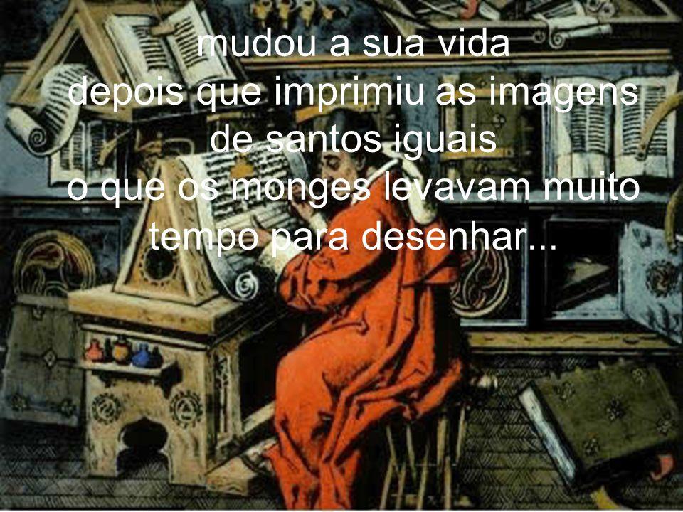mudou a sua vida depois que imprimiu as imagens de santos iguais o que os monges levavam muito tempo para desenhar...