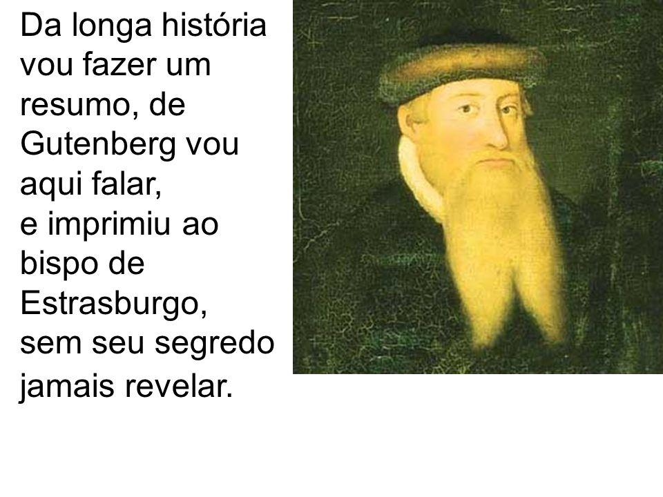 Da longa história vou fazer um resumo, de Gutenberg vou aqui falar, e imprimiu ao bispo de Estrasburgo,