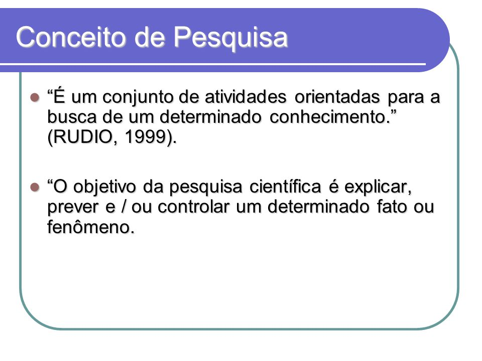 Conceito de Pesquisa É um conjunto de atividades orientadas para a busca de um determinado conhecimento. (RUDIO, 1999).