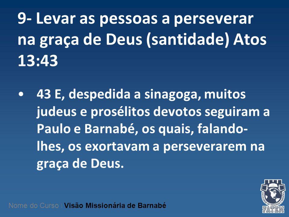 9- Levar as pessoas a perseverar na graça de Deus (santidade) Atos 13:43