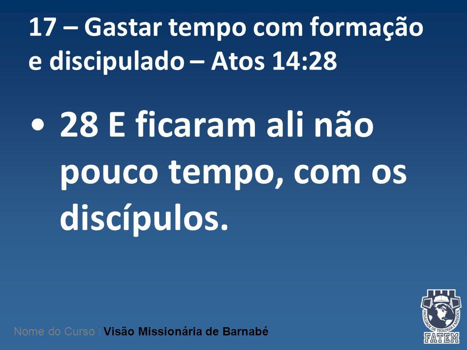 17 – Gastar tempo com formação e discipulado – Atos 14:28