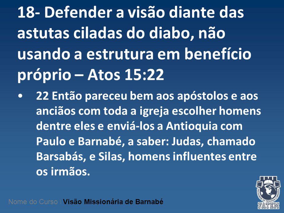 18- Defender a visão diante das astutas ciladas do diabo, não usando a estrutura em benefício próprio – Atos 15:22