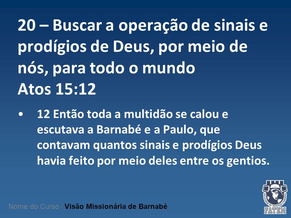 20 – Buscar a operação de sinais e prodígios de Deus, por meio de nós, para todo o mundo Atos 15:12