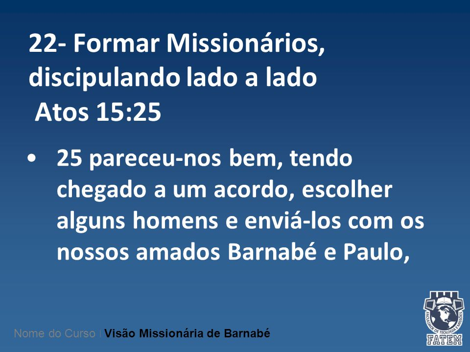 22- Formar Missionários, discipulando lado a lado Atos 15:25