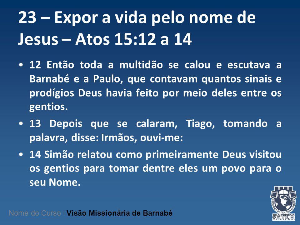 23 – Expor a vida pelo nome de Jesus – Atos 15:12 a 14