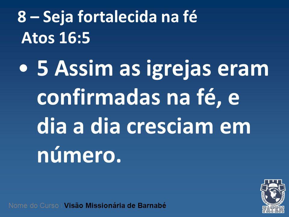 8 – Seja fortalecida na fé Atos 16:5