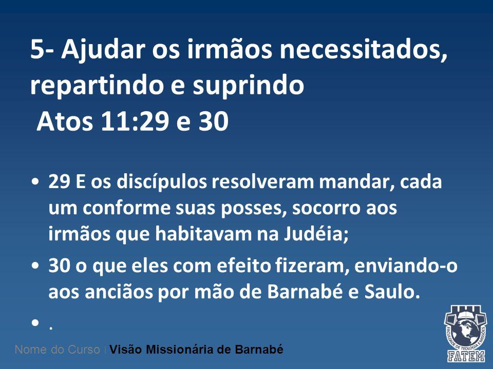 5- Ajudar os irmãos necessitados, repartindo e suprindo Atos 11:29 e 30
