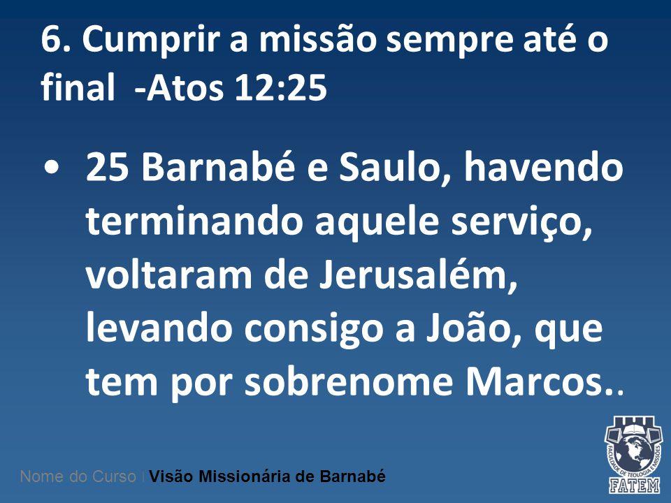 6. Cumprir a missão sempre até o final -Atos 12:25