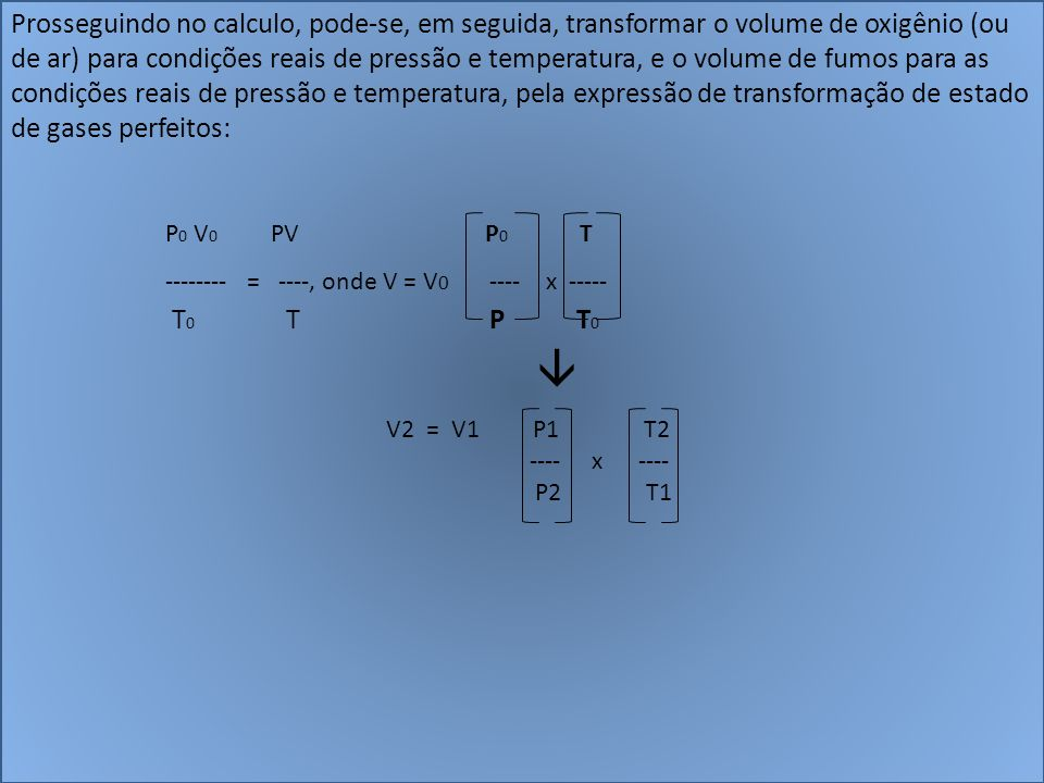 Prosseguindo no calculo, pode-se, em seguida, transformar o volume de oxigênio (ou de ar) para condições reais de pressão e temperatura, e o volume de fumos para as condições reais de pressão e temperatura, pela expressão de transformação de estado de gases perfeitos: