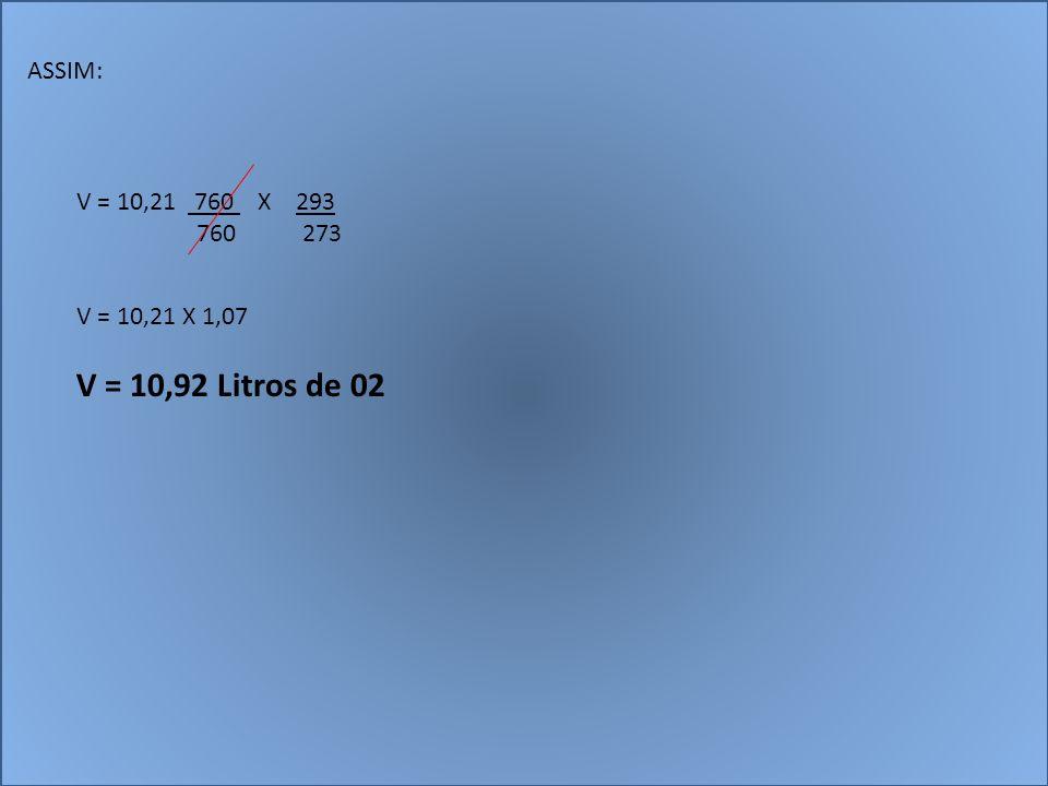 ASSIM: V = 10,21 760 X 293 760 273 V = 10,21 X 1,07 V = 10,92 Litros de 02