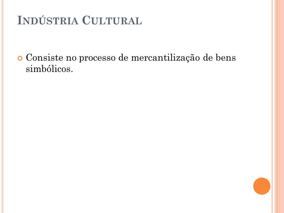 Indústria Cultural Consiste no processo de mercantilização de bens simbólicos.